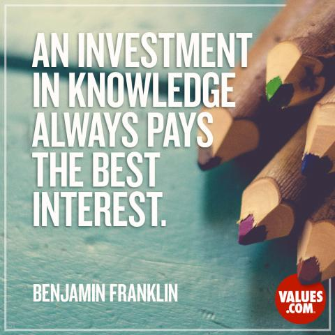 An investment in knowledge always pays the best interest