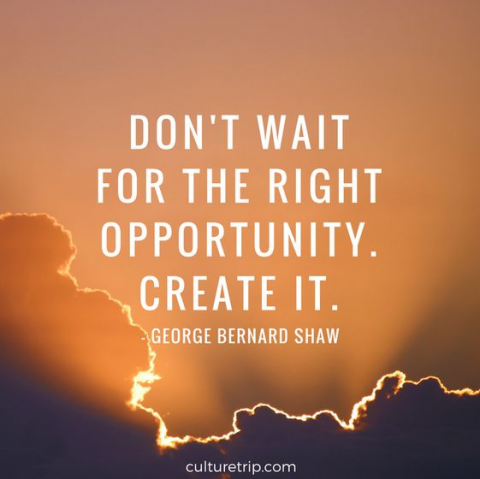 Don't wait for the right opportunity.  Create it.