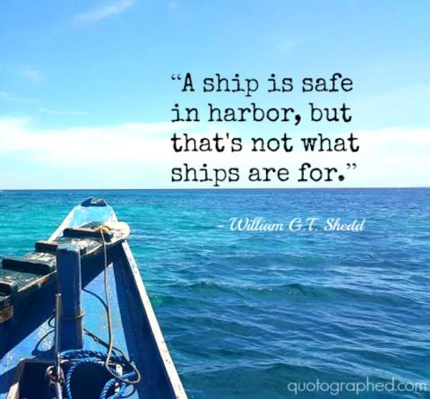 A ship is safe in harbor, but that's not what ships are for
